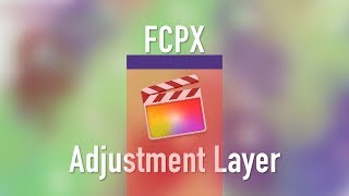 Final Cut Pro X: Create and Use an Adjustment Layer
