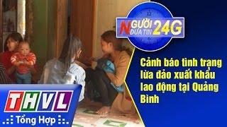 THVL | Người đưa tin 24G: Cảnh báo tình trạng lừa đảo xuất khẩu lao động tại Quảng Bình