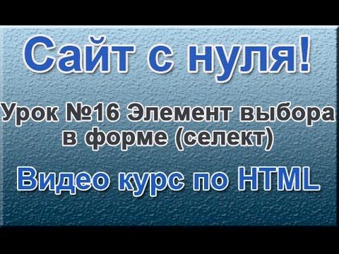 """""""Сайт с нуля"""" Урок №16 Элемент выбора в форме (селект) ( Видео курс по HTML )"""