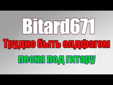 Bitard671 - Трудно быть олдфагом