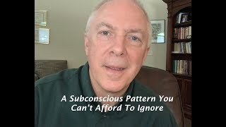 A SUBCONSCIOUS PATTERN YOU CAN'T AFFORD TO IGNORE