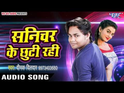2017 का सबसे हिट गाना - Deepak Dildar - Sanichar Ke Chhutti - Dil Pe Raaj Kareli - Bhojpuri Hit Song