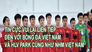 Tin Cực Vui Liên Tiếp Lại Đến Với Bóng Đá Việt Nam Và HLV Park Hang Seo Cùng NHM Việt Nam