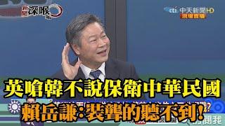 《新聞深喉嚨》精彩片段 英嗆韓不說保衛中華民國?賴岳謙:裝聾的聽不到!