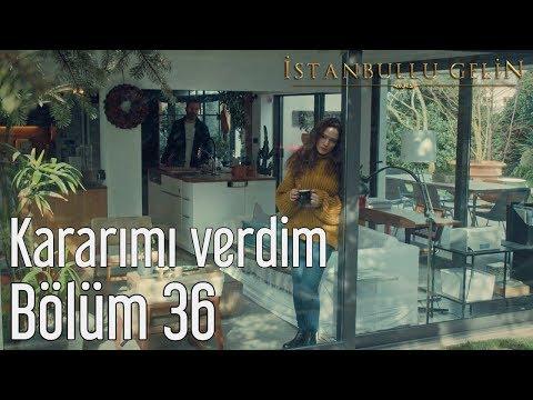 İstanbullu Gelin 36. Bölüm  - Kararımı Verdim