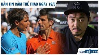 Bản tin Cảm Thể Thao ngày 19/5   Nadal đại chiến Djokovic, Từ Hiểu Đông hạ võ sư Vịnh Xuân