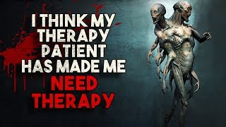 """I Think My Therapy Patient Has Made ME Need Therapy"" Creepypasta"