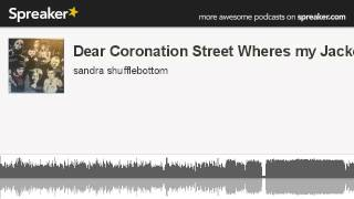 Dear Coronation Street Wheres my Jacket? (part 2 of 5, made with Spreaker)