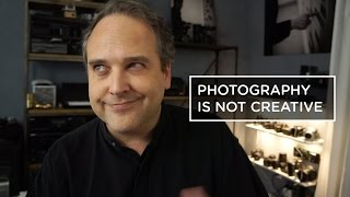 PHOTOGRAPHY IS NOT CREATIVE...