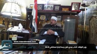 مصر العربية   وزير الاوقاف: انتداب مجدي شبل رئيسا لإدارة مستشفي الدعاة