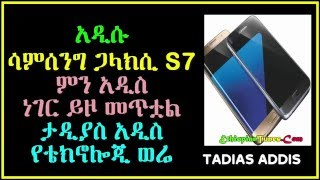 Tadias Addis: the new Samsung Galaxy S7 and its new features