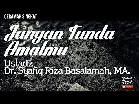 Jangan Tunda Amalmu - Ustadz Dr. Syafiq Riza Basalamah, MA.