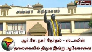 ஆர்.கே. நகர் தேர்தல் -  ஸ்டாலின் தலைமையில் திமுக இன்று ஆலோசனை    RK Nagar   MKStalin   DMK