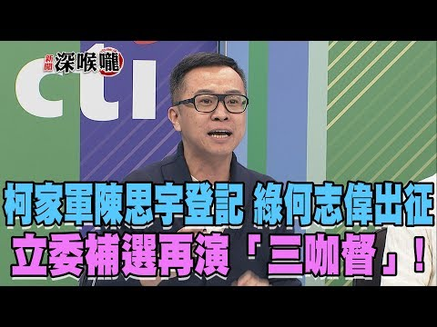 台灣-新聞深喉嚨-20181214 「柯家軍」陳思宇登記 綠何志偉出征!立委補選再演「三咖督」!