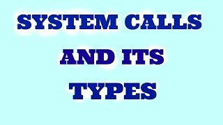 Explanation-System calls and System call types in operating system