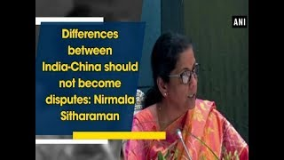 Differences between India-China should not become disputes: Nirmala Sitharaman - China News