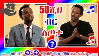 ቴዲ አፍሮ 50ሺህ ብር ስጦታ? ጋዜጠኛ ብሩክ እንዳለ - Teddy Afro 50K ETB to Former EBC Journalist Biruk Endale