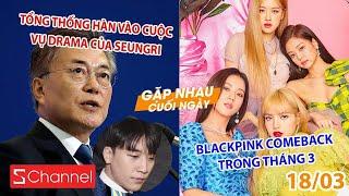 Tổng thống Hàn vào cuộc vụ Drama của Seungri | BLACKPINK sẽ comeback vào cuối tháng 3 - GNCN 18/3