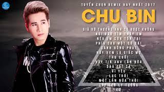 Chu Bin Remix 2017 - Liên Khúc Nhạc Trẻ Remix Hay Nhất 2017   Nonstop Việt Mix - Chu Bin 2017