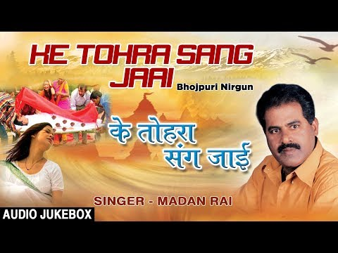 KE TOHRA SANG JAAI | BHOJPURI NIRGUN AUDIO SONGS JUKEBOX | SINGER - MADAN RAI | HAMAARBHOJPURI