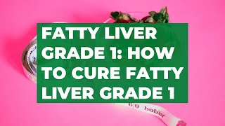 Fatty liver grade 1: how to cure fatty liver grade 1