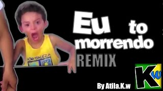 Eu to morrendo - Remix by Atila.K.w