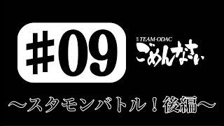 『TEAM-ODACのごめんなさい』#9 〜スタモンバトル!後編〜