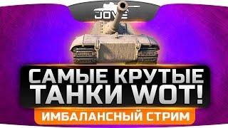 Имбалансный Стрим. Самые крутые танки World Of Tanks.
