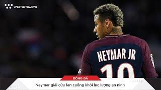 Neymar còn giải cứu fan cuồng khỏi lực lượng an ninh   Tin Bóng Đá   Web The Thao