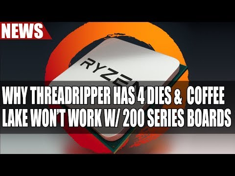 Why Ryzen Threadripper Has Four Dies & Intel Coffee Lake Doesn't Work With 200 Series Boards