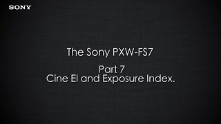 "PXW-FS7 Official Tutorial Video #7 ""Cine EI and Exposure Index""