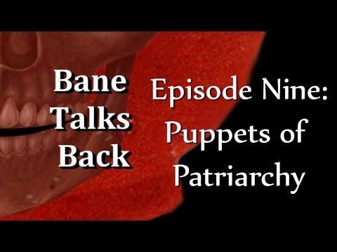 bane talks back Episode Nine: Puppets of Patriarchy