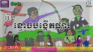 រឿងព្រេងខ្មែរ-រឿងខ្មោចបង្កើតផ្សារ|Khmer Legend-Ghosts market,Khmer ghost story