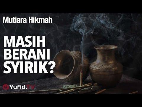 Mutiara Hikmah: Masih Berani Syirik? - Ustadz DR Firanda Andirja, MA.
