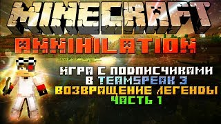 "Minecraft: Annihilation Возвращение легенды часть 1 ""Игра с подписчиками в TeamSpeak 3"""