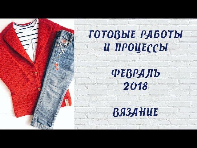Готовые работы и процессы // Февраль 2018 // Вязание