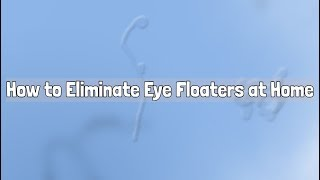 How to Eliminate Eye Floaters at Home