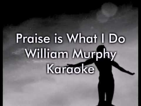 Praise is What I Do - William Murphy (Karaoke/Lyrics)