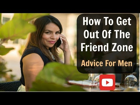 How To Get Out Of The Friend Zone : Video For Men!