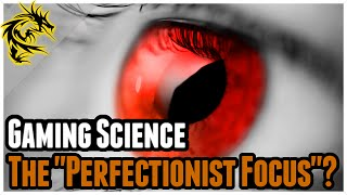 "Gaming Science: How the ""Perfectionist"" focus works, and what it Takes!"