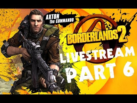 ★ Borderlands 2 - Livestream Gameplay - Axton (Commando) PART 6 ★
