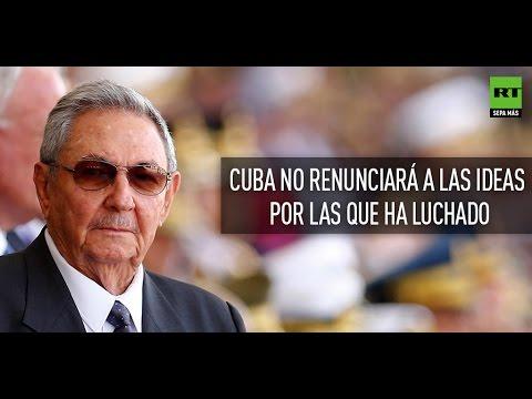 Raúl Castro: Para mejorar los lazos con EE.UU. no renunciaremos a nuestras ideas