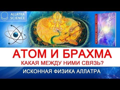Атом и Брахма. Какая между ними связь? ИСКОННАЯ ФИЗИКА АЛЛАТРА . №9