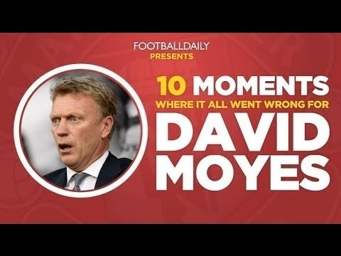 MOYES SACKED: 10 Moments Where It All Went Wrong