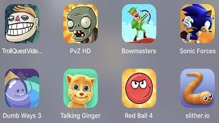 Troll Quest Video,PVZ HD,Bowmasters,Sonic Forces,Dumb Way 3,Talking Ginger,Red Ball 4,Slither.io