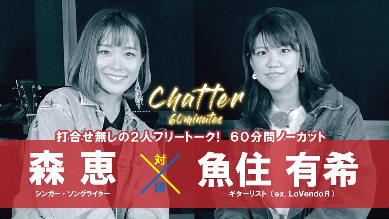 森恵 - 魚住有希(ex. LoVendoЯ)をゲストに迎えた60分フリートーク対談企画「chatter」を公開 (ギターセッションあり) thm Music info Clip