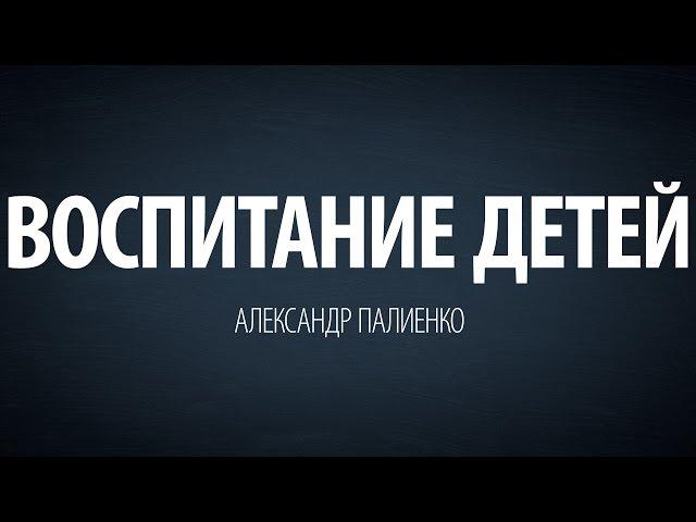 Воспитание детей. Александр Палиенко.