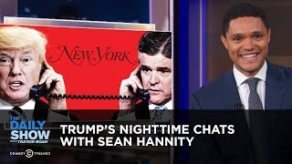 Trump's Nighttime Chats with Sean Hannity   The Daily Show