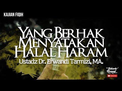 Yang Berhak Menyatakan Halal Haram - Ustadz Dr. Erwandi Tarmizi, MA.