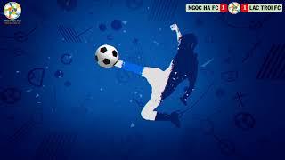 Highlight : Ngoc Ha FC vs Lac Troi FC